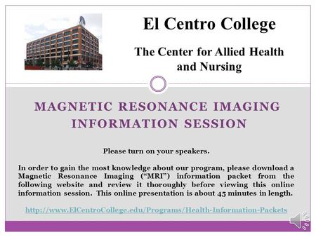 MAGNETIC RESONANCE IMAGING INFORMATION SESSION El Centro College The Center for Allied Health and Nursing Please turn on your speakers. In order to gain.