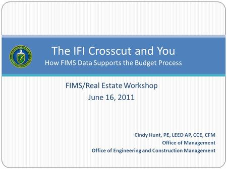 FIMS/Real Estate Workshop June 16, 2011 The IFI Crosscut and You How FIMS Data Supports the Budget Process Cindy Hunt, PE, LEED AP, CCE, CFM Office of.