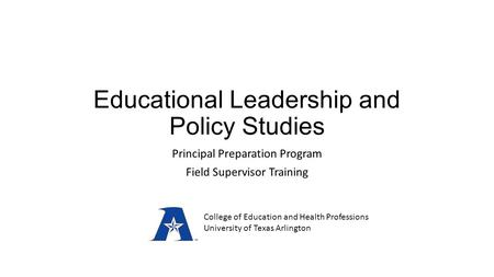 Educational Leadership and Policy Studies Principal Preparation Program Field Supervisor Training College of Education and Health Professions University.