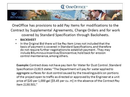 OneOffice has provisions to add Pay Items for modifications to the Contract by Supplemental Agreements, Change Orders and for work covered by Standard.