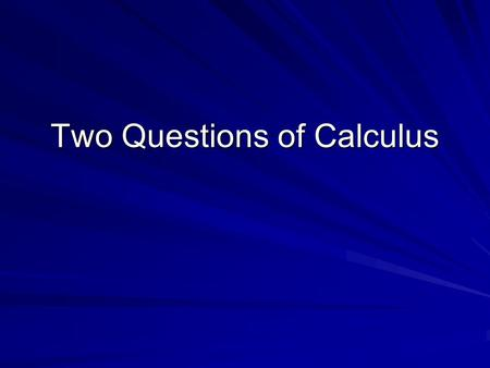 Two Questions of Calculus. Objective To determine the purpose for studying calculus. TS: Making decisions after reflection and review.