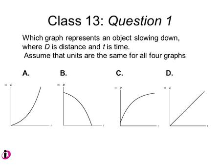 Class 13: Question 1 Which graph represents an object slowing down, where D is distance and t is time. Assume that units are the same for all four graphs.