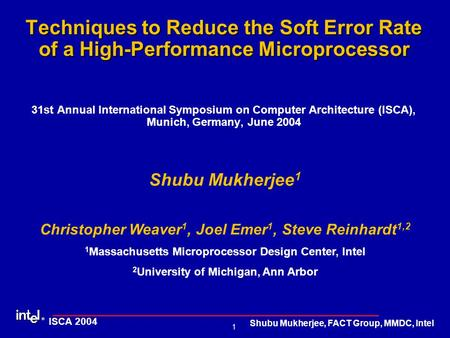 ® 1 ISCA 2004 Shubu Mukherjee, FACT Group, MMDC, Intel Techniques to Reduce the Soft Error Rate of a High-Performance Microprocessor Techniques to Reduce.