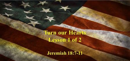 Turn our Hearts Lesson 1 of 2 Jeremiah 18:7-11. The instant I speak concerning a nation and concerning a kingdom, to pluck up, to pull down, and to destroy.