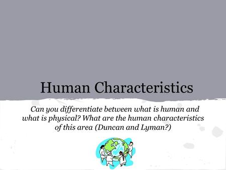 Human Characteristics Can you differentiate between what is human and what is physical? What are the human characteristics of this area (Duncan and Lyman?)