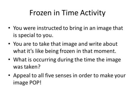 Frozen in Time Activity You were instructed to bring in an image that is special to you. You are to take that image and write about what it's like being.