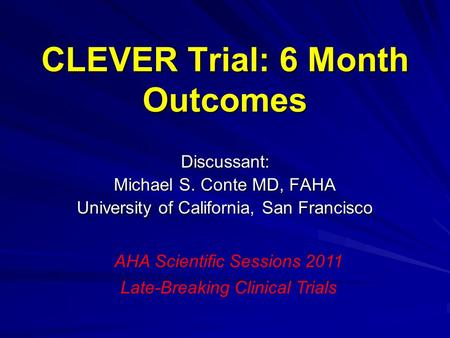 CLEVER Trial: 6 Month Outcomes Discussant: Michael S. Conte MD, FAHA University of California, San Francisco AHA Scientific Sessions 2011 Late-Breaking.