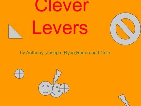 Clever Levers by Anthony,Joseph,Ryan,Ronan and Cole.