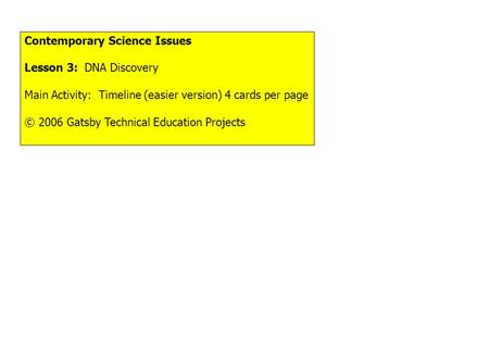 Contemporary Science Issues Lesson 3: DNA Discovery Main Activity: Timeline (easier version) 4 cards per page © 2006 Gatsby Technical Education Projects.