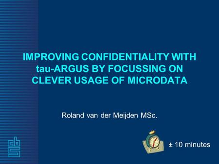 IMPROVING CONFIDENTIALITY WITH tau-ARGUS BY FOCUSSING ON CLEVER USAGE OF MICRODATA Roland van der Meijden MSc. ± 10 minutes.