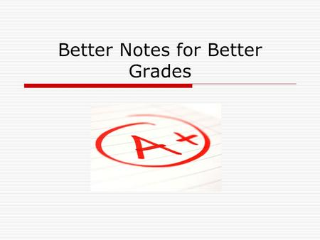 Better Notes for Better Grades. Questions  How many of you take notes in class?  When do you take notes?  Has someone ever taught you to take notes?