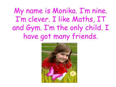 My name is Monika. I'm nine. I'm clever. I like Maths, IT and Gym. I'm the only child. I have got many friends.