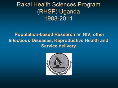 Rakai Health Sciences Program (RHSP) Uganda 1988-2011 Population-based Research on HIV, other Infectious Diseases, Reproductive Health and Service delivery.