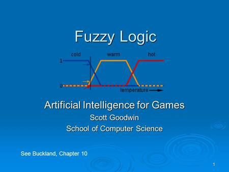 1 Fuzzy Logic Artificial Intelligence for Games Scott Goodwin School of Computer Science See Buckland, Chapter 10.