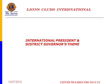 LIONS CLUBS INTERNATIONAL 14/07/2012 Clever Mugadza fDG 2012-13 INTERNATIONAL PRESIDENT & DISTRICT GOVERNOR'S THEME.