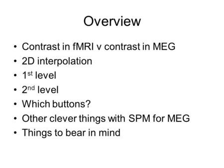 Overview Contrast in fMRI v contrast in MEG 2D interpolation 1 st level 2 nd level Which buttons? Other clever things with SPM for MEG Things to bear in.