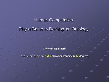 1 Human Computation Play a Game to Develop an Ontology Peyman Nasirifard p+e+y+m+a+b-b+n dot deri.org.