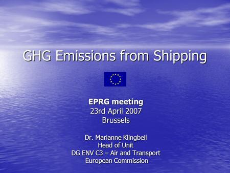 GHG Emissions from Shipping EPRG meeting 23rd April 2007 Brussels Dr. Marianne Klingbeil Head of Unit DG ENV C3 – Air and Transport European Commission.