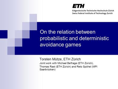 On the relation between probabilistic and deterministic avoidance games Torsten Mütze, ETH Zürich Joint work with Michael Belfrage (ETH Zürich), Thomas.