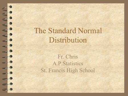 The Standard Normal Distribution Fr. Chris A.P.Statistics St. Francis High School.