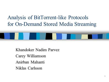 1 Analysis of BitTorrent-like Protocols for On-Demand Stored Media Streaming Khandoker Nadim Parvez Carey Williamson Anirban Mahanti Niklas Carlsson.