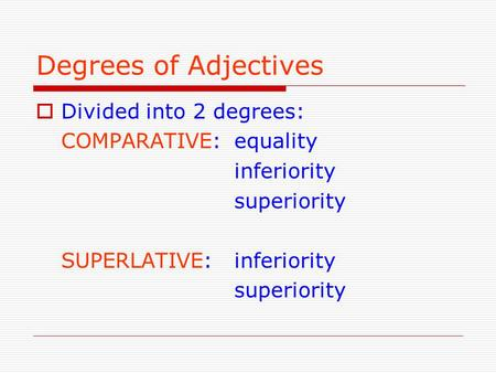 Degrees of Adjectives  Divided into 2 degrees: COMPARATIVE: equality inferiority superiority SUPERLATIVE:inferiority superiority.