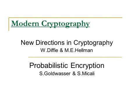 Modern Cryptography New Directions in Cryptography W.Diffie & M.E.Hellman Probabilistic Encryption S.Goldwasser & S.Micali.
