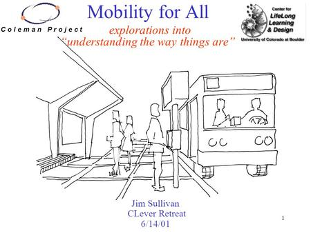 "1 Mobility for All explorations into ""understanding the way things are"" Jim Sullivan CLever Retreat 6/14/01 C o l e m a n P r o j e c t."