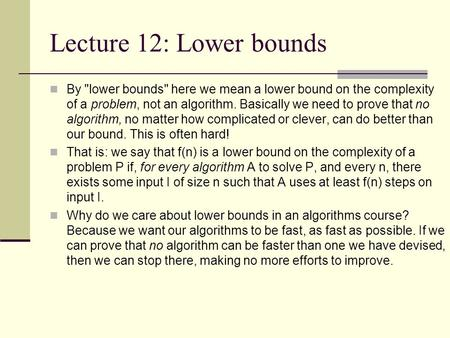 Lecture 12: Lower bounds By lower bounds here we mean a lower bound on the complexity of a problem, not an algorithm. Basically we need to prove that.