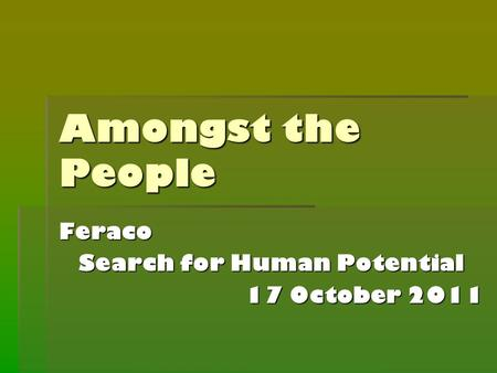 Amongst the People Feraco Search for Human Potential 17 October 2011.