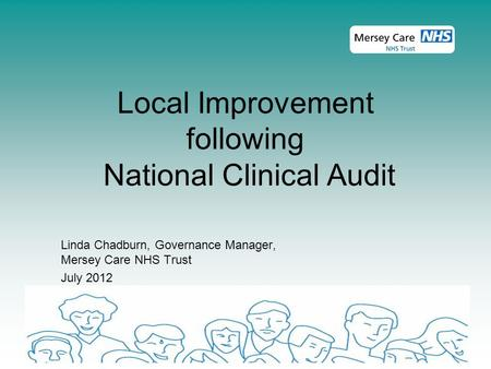Local Improvement following National Clinical Audit Linda Chadburn, Governance Manager, Mersey Care NHS Trust July 2012.