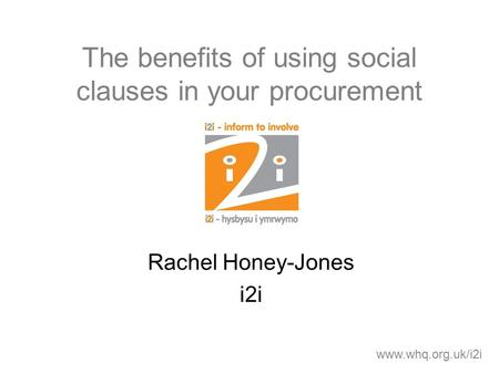 The benefits of using social clauses in your procurement Rachel Honey-Jones i2i www.whq.org.uk/i2i.