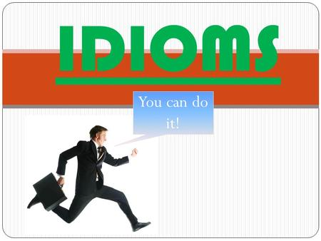 IDIOMS You can do it!. DEFINITION An idiom is a group of words whose meaning must be known as a whole because it cannot be learned from the meaning of.
