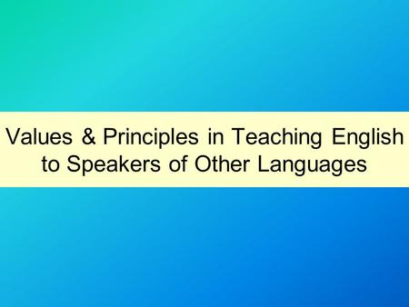 Values & Principles in Teaching English to Speakers of Other Languages.