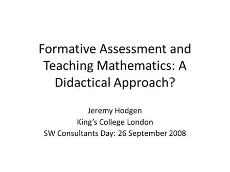Formative Assessment and Teaching Mathematics: A Didactical Approach? Jeremy Hodgen King's College London SW Consultants Day: 26 September 2008.