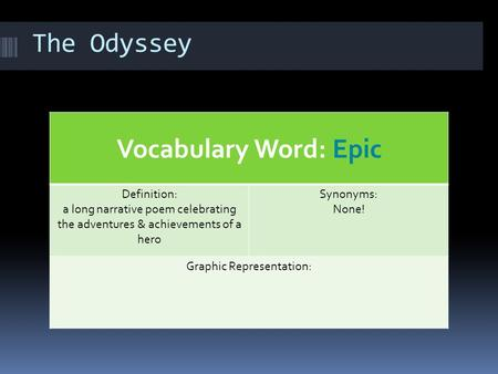 The Odyssey Vocabulary Word: Epic Definition: a long narrative poem celebrating the adventures & achievements of a hero Synonyms: None! Graphic Representation:
