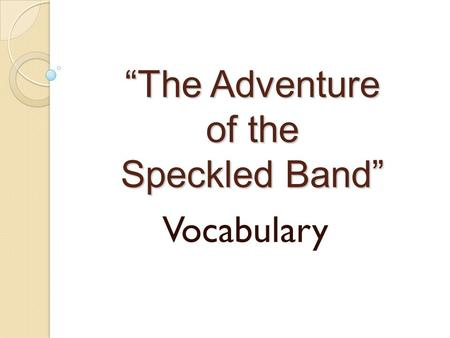 """The Adventure of the Speckled Band"" Vocabulary. 1. DEDUCTION."