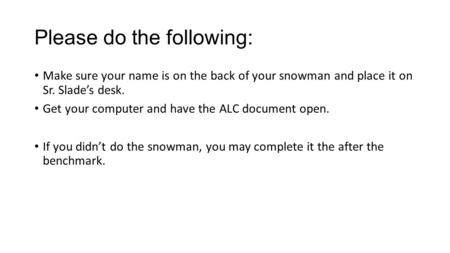 Please do the following: Make sure your name is on the back of your snowman and place it on Sr. Slade's desk. Get your computer and have the ALC document.