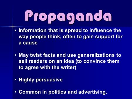Propaganda Information that is spread to influence the way people think, often to gain support for a cause May twist facts and use generalizations to sell.
