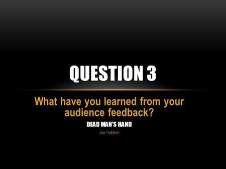 What have you learned from your audience feedback? DEAD MAN'S HAND Joe Habben QUESTION 3.