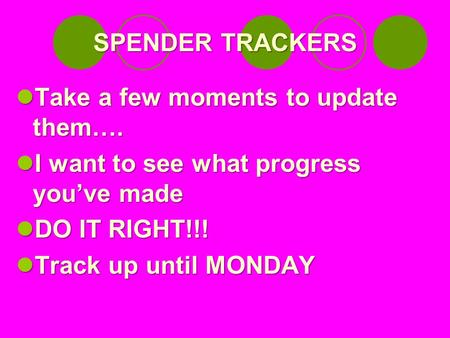 SPENDER TRACKERS Take a few moments to update them…. Take a few moments to update them…. I want to see what progress you've made I want to see what progress.