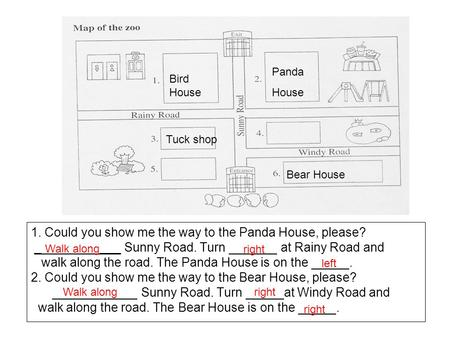 1. Could you show me the way to the Panda House, please? _ ___ Sunny Road. Turn at Rainy Road and walk along the road. The Panda House is on the. 2. Could.