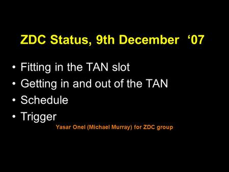 1 ZDC Status, 9th December '07 Fitting in the TAN slot Getting in and out of the TAN Schedule Trigger Yasar Onel (Michael Murray) for ZDC group.