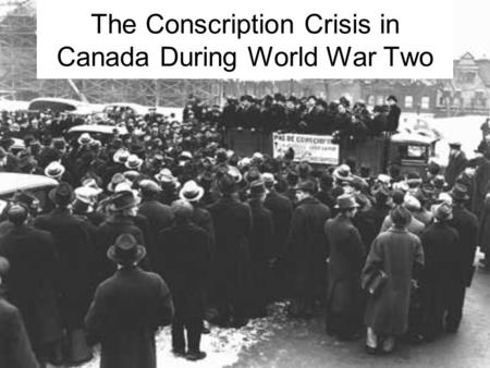The Conscription Crisis in Canada During World War Two.