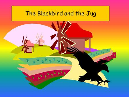 The Blackbird and the Jug It is summer. it's a sunny day. The blackbird is hot.