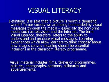 VISUAL LITERACY Definition: It is said that 'a picture is worth a thousand words'! In our society we are being bombarded by visual messages through the.