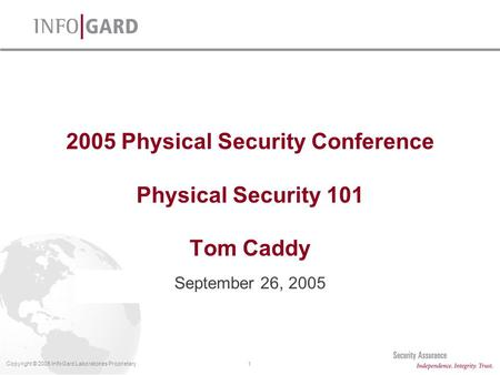 1Copyright © 2005 InfoGard Laboratories Proprietary 2005 Physical Security Conference Physical Security 101 Tom Caddy September 26, 2005.