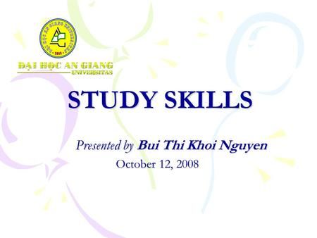 STUDY SKILLS Presented by Bui Thi Khoi Nguyen October 12, 2008