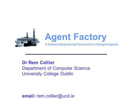 Dr Rem Collier Department of Computer Science University College Dublin   Agent Factory A Software Engineering Framework for Intelligent.