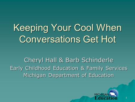 1 Keeping Your Cool When Conversations Get Hot Cheryl Hall & Barb Schinderle Early Childhood Education & Family Services Michigan Department of Education.